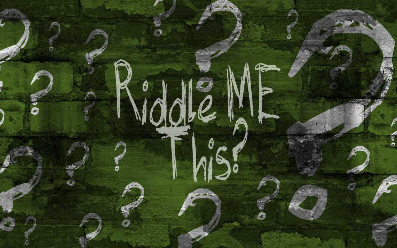 Riddles, Riddles, Riddles….